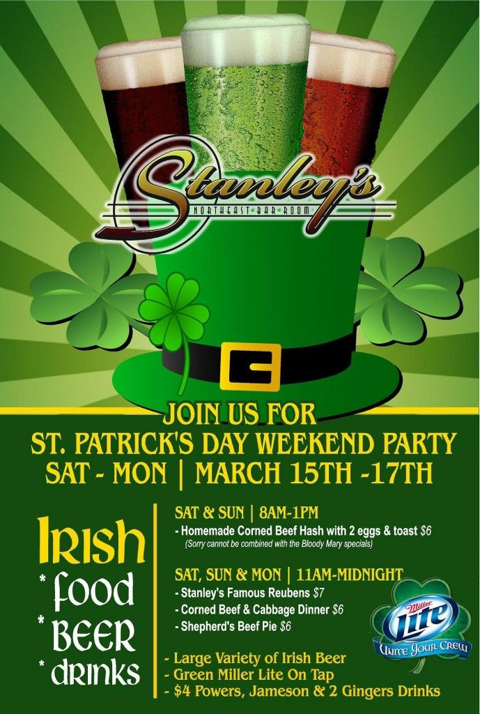 St. Patrick's Day Weekend  Where: Stanley's NE Bar Room When: Saturday-Monday, March 15-17 Price: Free What They Have: Irish food, beer and drinks all weekend. Food specials include homemade corned beef hash with eggs, Stanley's famous reubens, shepherd's beef pie and more. Green Miller Lite on tap and $4 Powers, Jameson and 2 Gingers.