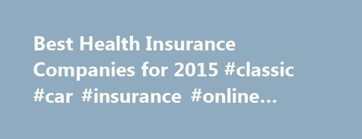 Best Health Insurance Companies for 2015 #classic #car #insurance #online #quote http://insurances.remmont.com/best-health-insurance-companies-for-2015-classic-car-insurance-online-quote/  #medical insurance companies # Compare Reviews of Health Insurance Companies Health insurance covers the costs of certain types of health care so that consumers don t have to pay large medical bills out of pocket. Now that purchasing health insurance is mandatory, health insurance companies have come up…