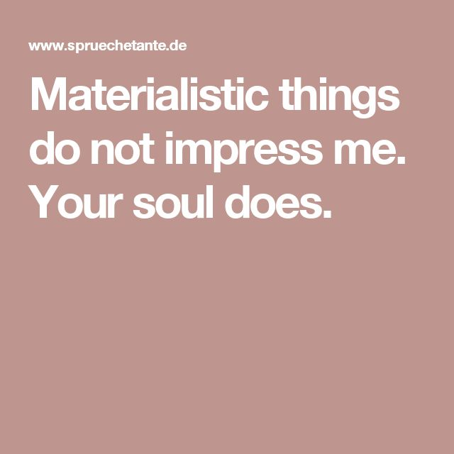 Materialistic things do not impress me. Your soul does.