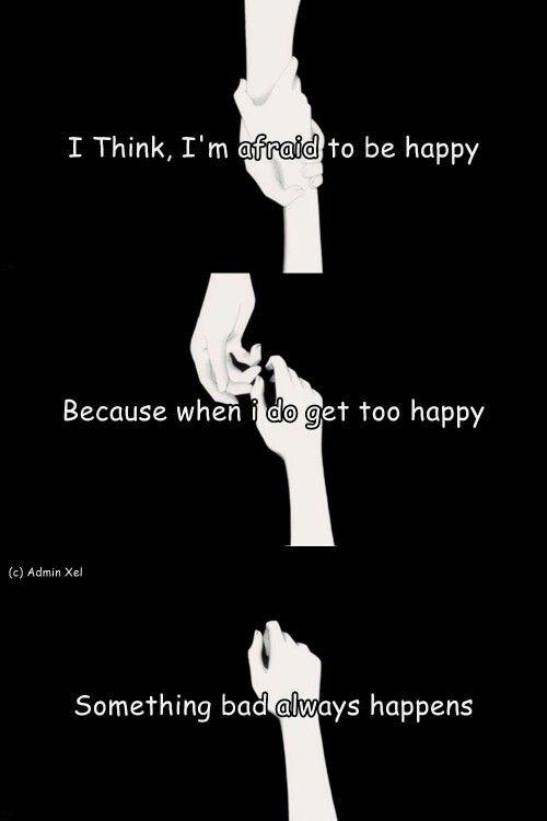 Eu acho, estou com medo de ser feliz porque quando eu fico muito feliz algo ruim sempre acontece