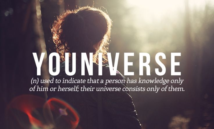 Youniverse (n) used to indicate that a person has knowledge only of him or herself; their universe consists only of them.