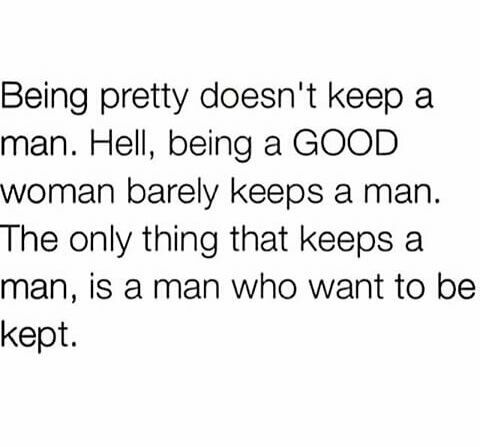 The only thing that keeps a man is a man who wants to be kept.