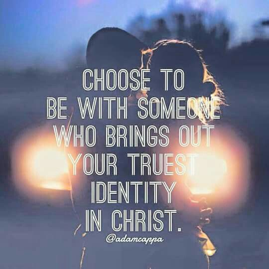 Choose to be with someone who brings out your truest identity with Christ.