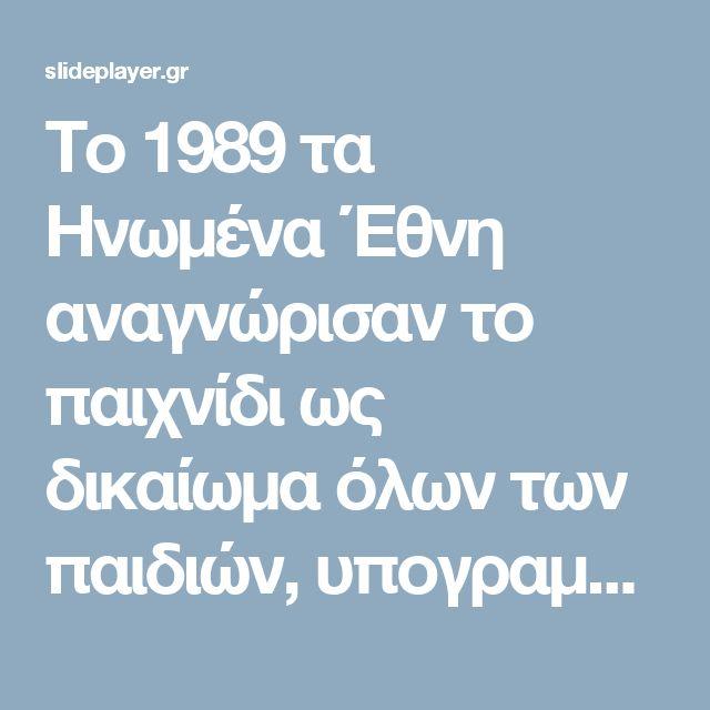 Το 1989 τα Ηνωµένα Έθνη αναγνώρισαν το παιχνίδι ως δικαίωµα όλων των παιδιών, υπογραμμίζοντας τον θεµελιώδη του ρόλο στην παιδική ηλικία. - ppt κατέβασμα
