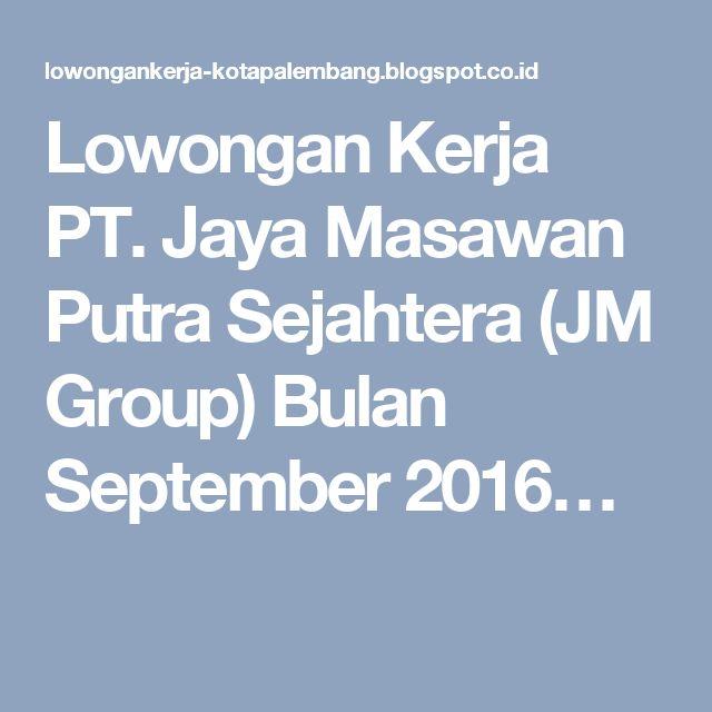 Lowongan Kerja PT. Jaya Masawan Putra Sejahtera (JM Group) Bulan September 2016…
