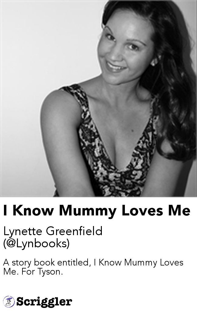 I Know Mummy Loves Me by Lynette Greenfield (@Lynbooks) https://scriggler.com/detailPost/story/54038 A story book entitled, I Know Mummy Loves Me. For Tyson.