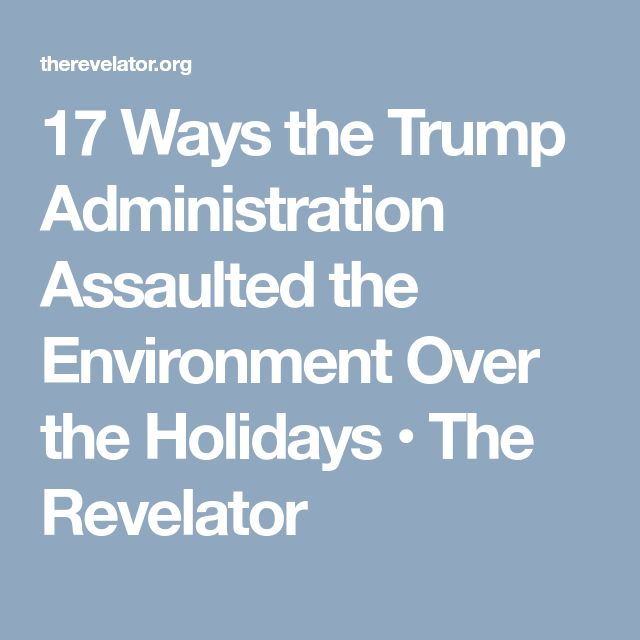17 Ways the Trump Administration Assaulted the Environment Over the Holidays • The Revelator
