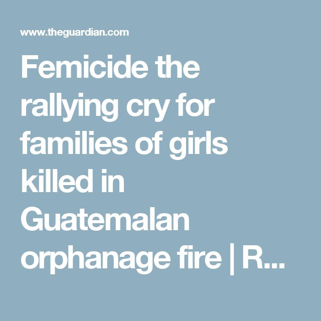 Femicide the rallying cry for families of girls killed in Guatemalan orphanage fire   Rossalyn Warren   Global development   The Guardian