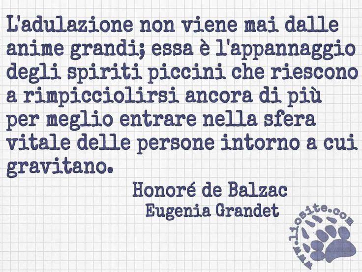 """La ragione comprende e condivide, ma qualche volta è così piacevole essere adulati ..... """"L'adulazione non viene mai dalle anime grandi; essa è l'appannaggio degli spiriti piccini che riescono a rimpicciolirsi ancora di più per meglio entrare nella sfera vitale delle persone intorno a cui gravitano."""" Honoré de Balzac - Eugenia Grandet #HonorédeBalzac, #adulazione,#grandezzadanima, #italiano,"""