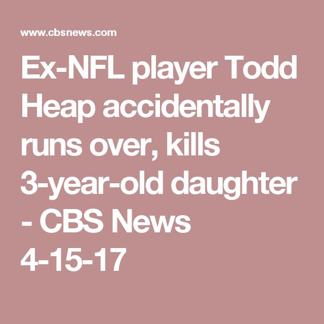 Ex-NFL player Todd Heap accidentally runs over, kills 3-year-old daughter - CBS News  4-15-17