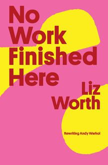 Chappy Hour: Classic and Modern Warhol Cocktails + No Work Finished Here by Liz Worth (BookThug)