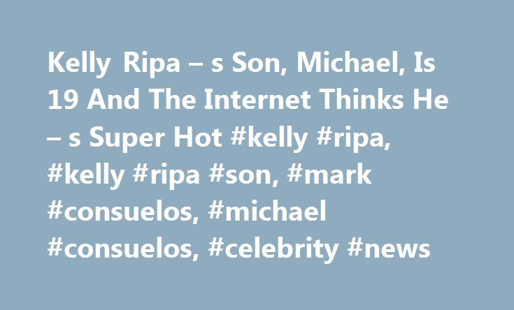 Kelly Ripa – s Son, Michael, Is 19 And The Internet Thinks He – s Super Hot #kelly #ripa, #kelly #ripa #son, #mark #consuelos, #michael #consuelos, #celebrity #news http://puerto-rico.nef2.com/kelly-ripa-s-son-michael-is-19-and-the-internet-thinks-he-s-super-hot-kelly-ripa-kelly-ripa-son-mark-consuelos-michael-consuelos-celebrity-news/  # Kelly Ripa s Son, Michael, Is 19 And The Internet Thinks He s Super Hot Kelly Ripa s son, Michael, his sister, Lola, 15, and brother Joaquin, 13, (the…