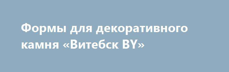 Формы для декоративного камня «Витебск BY» http://www.mostransregion.ru/d_225/?adv_id=296 Сколько раз Вы задумывались о том, что неплохо бы оформить стены своей квартиры, офиса и т.д. - «Под натуральный камень»? Наверняка, не единожды. Камень настолько гармонично вписывается в любой интерьер и так кардинально облагораживает облик жилища, что подобное желание вполне естественно. Однако изрядная дороговизна искусственного камня заставляет отложить эту заманчивую идею на далекое потом, ведь…