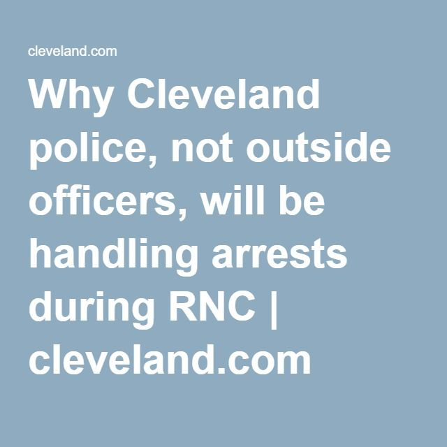 Why Cleveland police, not outside officers, will be handling arrests during RNC   cleveland.com