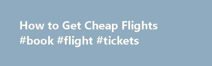 How to Get Cheap Flights #book #flight #tickets http://travel.remmont.com/how-to-get-cheap-flights-book-flight-tickets/  #how to get cheap flight tickets # How to Get Cheap Flights Promoted by One pretty reliable way to get cheap airline tickets is to comparison shop through the different travel websites like expedia.com, orbitz.com, cheapflights.com, priceline.com, kayak.com, travelzoo.com. The important thing when you want to get cheap flights is to shop around and compare […]The post How…