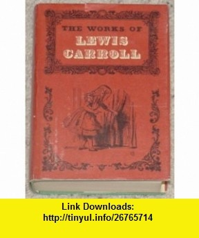 THE WORKS OF LEWIS CARROLL Lewis Carroll, John Tenniel, Roger Lancelyn Green ,   ,  , ASIN: B000FH7YUM , tutorials , pdf , ebook , torrent , downloads , rapidshare , filesonic , hotfile , megaupload , fileserve