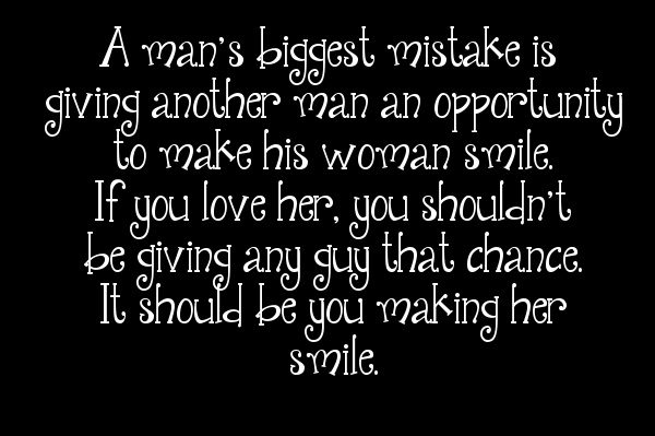 A man's biggest mistake is giving another man an opportunity to make his woman smile. If you love her, you shouldn't be giving any guy that chance. It should be you making her smile.