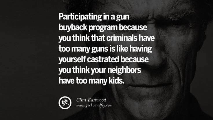 Participating in a gun buyback program because you think that criminals have too many guns is like having yourself castrated because you think your neighbors have too many kids. 24 Inspiring Clint Eastwood Quotes On Politics, Life And Work