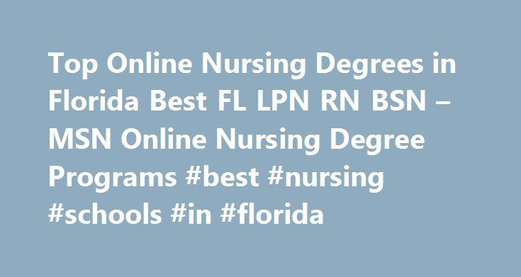 Top Online Nursing Degrees in Florida Best FL LPN RN BSN – MSN Online Nursing Degree Programs #best #nursing #schools #in #florida http://netherlands.remmont.com/top-online-nursing-degrees-in-florida-best-fl-lpn-rn-bsn-msn-online-nursing-degree-programs-best-nursing-schools-in-florida/  # Florida Nursing Schools and Resources Search Accredited Schools of Nursing in FL – Student Nurse Degree Programs for LPNs and RNs Once upon a time the educational track to a nursing degree was narrow and…