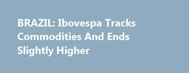 """BRAZIL: Ibovespa Tracks Commodities And Ends Slightly Higher http://betiforexcom.livejournal.com/26426656.html  Ibovespa, the benchmark stock index in Brazil, rose 0.19%, to at 65,337.67 points Tuesday, amid an absence of domestic economic data and political news relevant enough to give markets a direction.""""Today was the first day when we did not have an acti...The post BRAZIL: Ibovespa Tracks Commodities And Ends Slightly Higher appeared first on fastforexprofit.com, الفوركس بالنسبة لك.The…"""