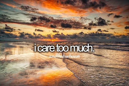 I care way too much. And too often for the wrong people.