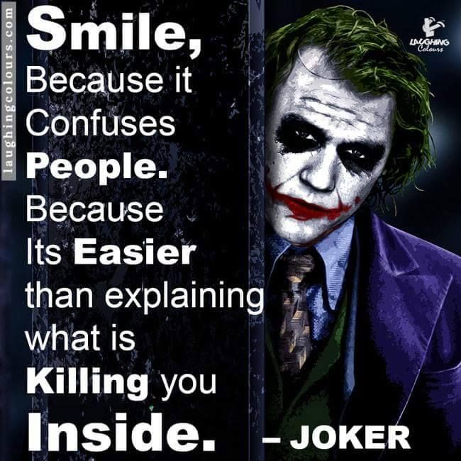 Smile, Because it Confuses People. Because It's Easier than explaining what is Killing you Inside.