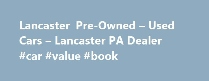 Lancaster Pre-Owned – Used Cars – Lancaster PA Dealer #car #value #book http://cars.nef2.com/lancaster-pre-owned-used-cars-lancaster-pa-dealer-car-value-book/  #used cars dealerships # Lancaster Pre-Owned – Lancaster PA, 17601 YOU PREMIER AUTO DEALER THAT DEALS WITH GOOD CREDIT BAD CREDIT AND ALL TYPES OF CREDIT IN BETWEEN. WE ARE ONE OF LANCASTER COUNTY PREFERRED BAD CREDIT LENDER. WE OFFER ALL MAKES AND MODELS SUCH AS FORD CHEVY CHEVROLET LINCOLN DODGE RAM CHRYSLER AUDI BMW LEXUS MERCEDES…