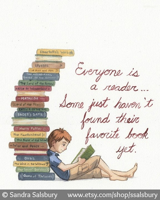 """Everyone is a reader… Some just haven't found their favorite book yet."" ©  Sandra Salsbury (Artist. Mountain View, California, USA)  via her etsy shop: http://www.etsy.com/shop/ssalsbury  13x19"" print $35 USD ... KEEP attribution & artist site link when repinning or posting to other social media (ie blogs, twitter, tumblr etc). -pfb ... See: http://www.pinterestnews.org/2012/06/23/beginner Don't impede an artist's right to make an honest living."