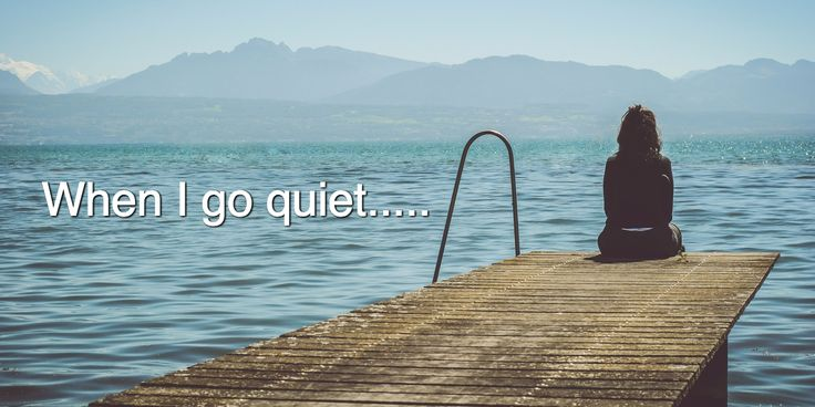 When I go quiet…..