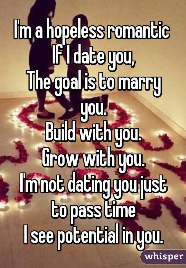 I'm a hopeless romantic  If I date you, The goal is to marry you. Build with you. Grow with you. I'm not dating you just to pass time I see potential in you.