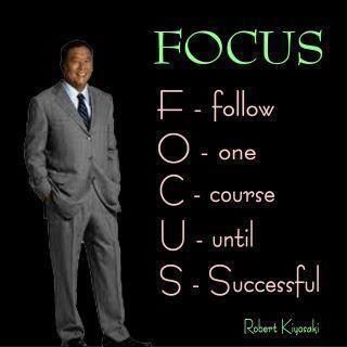 FOCUS. F - follow. O - one. C - course. U - until. S - Successful.  ~ROBERT KIYOSAKI