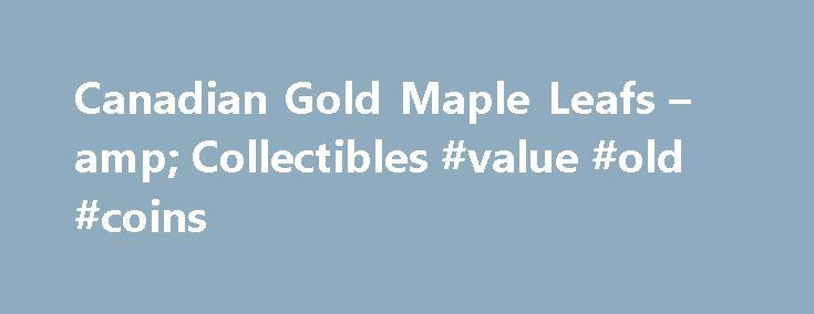 Canadian Gold Maple Leafs – amp; Collectibles #value #old #coins http://coin.remmont.com/canadian-gold-maple-leafs-amp-collectibles-value-old-coins/  #canadian gold coins # Canadian Gold Coins Canadian Gold Coins Introduced in 1979 as the world's first pure gold bullion coin, the Canadian Gold Maple Leaf has sold over 20 million ounces of coins. Today, the Gold Maple Leaf comes in 1 ounce, half ounce, quarter ounce, and one-tenth ounce sizes every year, all madeRead More