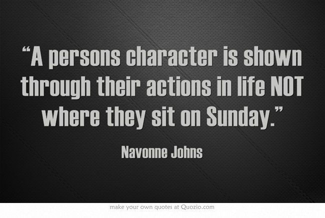 "A persons character is shown through their actions in life NOT where they sit on Sunday"" Can't stand hypocrite people who claim to be ""Christian"" but don't ACT like it. leaving original comment just as it is."