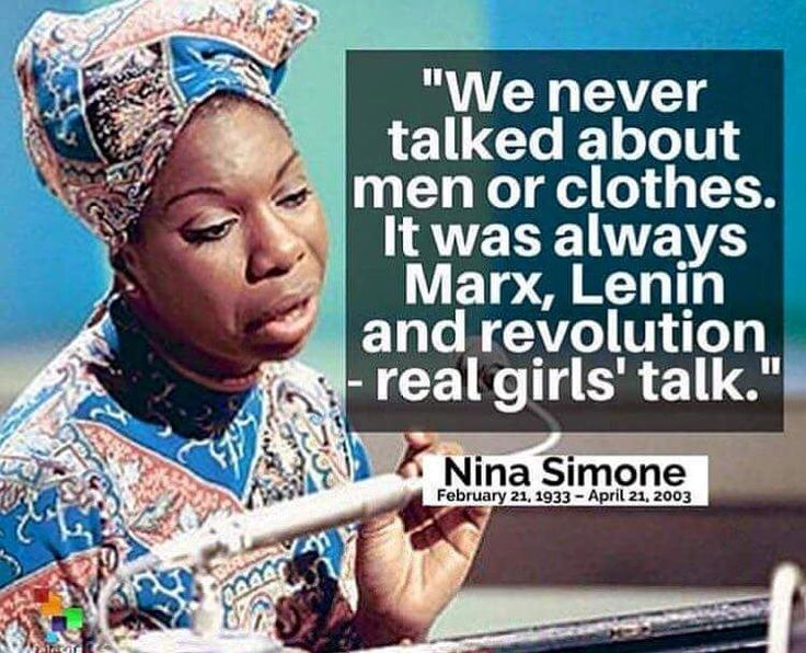 """We never talked about men or clothes. It was always Marx, Lenin and revolution -real girls' talk"" -Nina Simone"