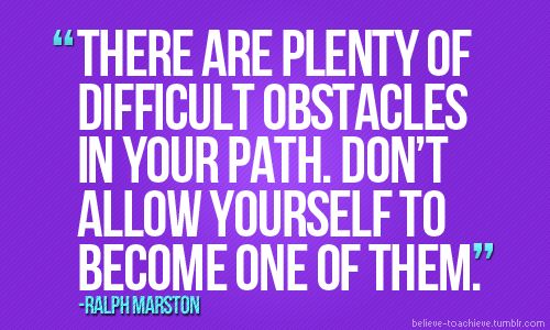 """There are plenty of difficult obstacles in your path. Don't allow yourself to become one of them."" - Ralph Marston 