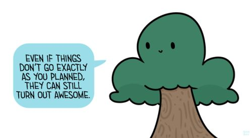 """[Drawing of a green tree with a brown trunk saying """"Even if things don't go exactly as you planned, they can still turn out awesome."""" in a light blue speech bubble.]"""