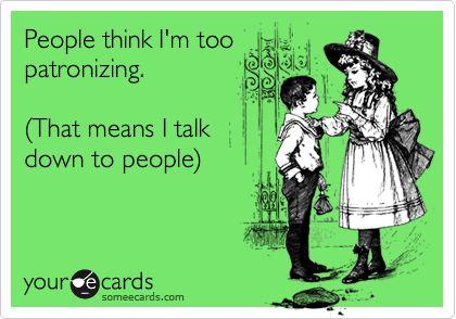 Patronizing? Who? Me?