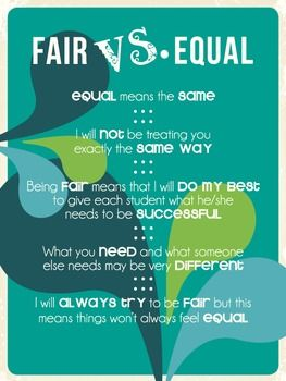 Although we have been raised to believe that everything should be equal, in the classroom equal is not always best. Students should be treated fairly, and if their needs are different, their treatment may not be equal. Teachers should strive to give students the best opportunity to be successful and if that means supporting them in different ways, it is our job to do that.