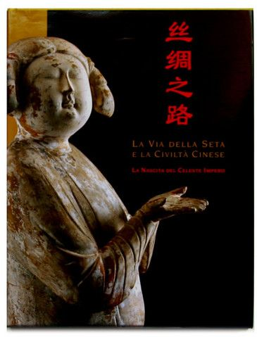La via della Seta e la Civiltà Cinese - La nascita del Celeste Impero. Art Book