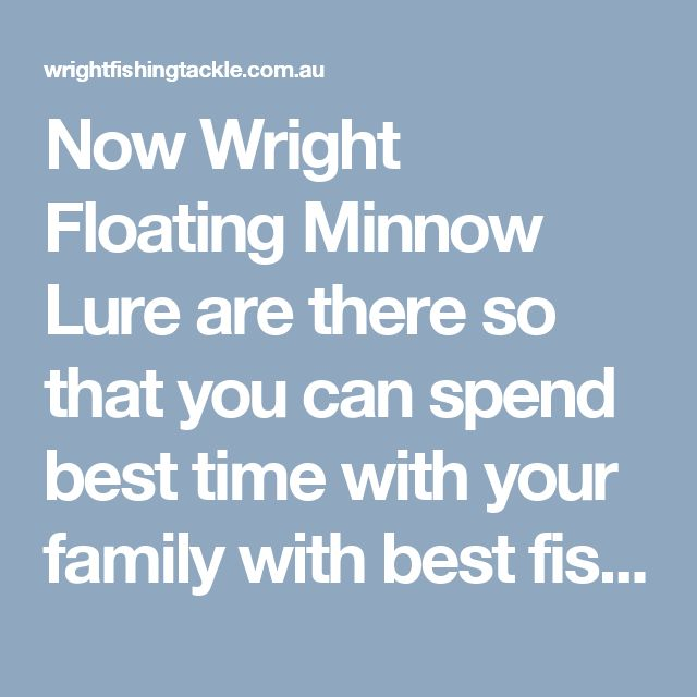 Now Wright Floating Minnow Lure are there so that you can spend best time with your family with best fishing products. Wright fishing tackle provides a variety of fishing equipment online at a very low price. A Large collection of lures To include tail lures, Stick Bait Lure and more.  Visit here: http://wrightfishingtackle.com.au/