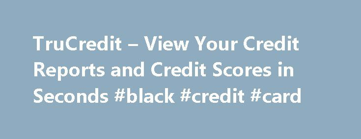 TruCredit – View Your Credit Reports and Credit Scores in Seconds #black #credit #card http://remmont.com/trucredit-view-your-credit-reports-and-credit-scores-in-seconds-black-credit-card/  #true credit login # After your trial period, you will be billed $14.99 per month unless you call to cancel. You may call to cancel your membership at any time. It's Fast. as consumers, you can get your own 3 bureau credit report and 3 personal credit scores delivered online over a secured server…