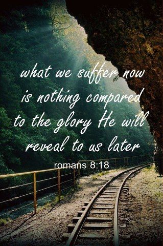 Romans 8:18. This verse will now and forever hold a very special meaning to me.