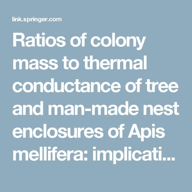 Ratios of colony mass to thermal conductance of tree and man-made nest enclosures of Apis mellifera: implications for survival, clustering, humidity regulation and Varroa destructor - Springer