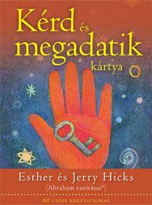 Esther és Jerry Hicks: KÉRD ÉS MEGADATIK KÁRTYA Személyes erőd fokozódását fogod tapasztalni – ami elsőre ésszerűtlennek, sőt varázslatosnak tűnhet –, amint a lapokból áradó Energiaáram összekapcsolódik saját lényed valódi lényegével. Ha rendszeresen használod ezeket a kártyákat, egyértelműen azt észleled majd, hogy életed minden számodra fontos területén szűkül a rés a között, ahol vagy, és ahol lenni szeretnél.