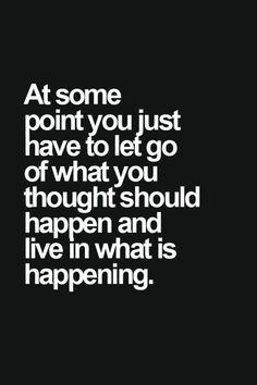 At some point you just have to let go of what you thought should happen and live in what is happening.