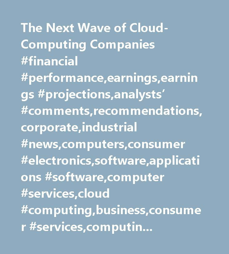 The Next Wave of Cloud-Computing Companies #financial #performance,earnings,earnings #projections,analysts' #comments,recommendations,corporate,industrial #news,computers,consumer #electronics,software,applications #software,computer #services,cloud #computing,business,consumer #services,computing,enterprise #resource #planning #software,technology…