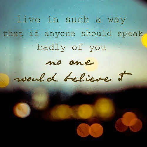 Live in such a way that if anyone should speak badly of you no one would believe it.: Thoughts, Quotes, Sotrue, Living Life, Truths, Life Mottos, So True, Life Goals, Good Advice