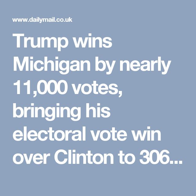 Trump wins Michigan by nearly 11,000 votes, bringing his electoral vote win over Clinton to 306 to 232   Daily Mail Online