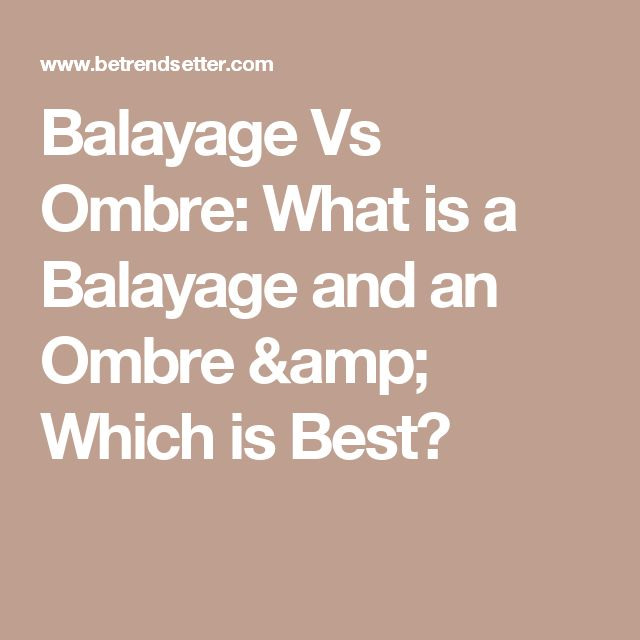 Balayage Vs Ombre: What is a Balayage and an Ombre & Which is Best?