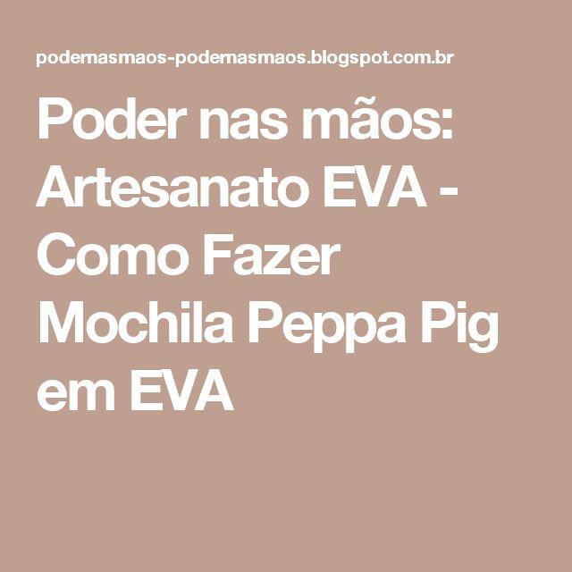 Poder nas mãos: Artesanato EVA - Como Fazer Mochila Peppa Pig em EVA